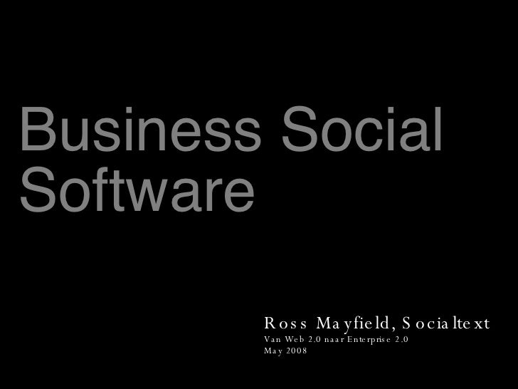 Business Social Software Ross Mayfield, Socialtext Van Web 2.0 naar Enterprise 2.0 May 2008