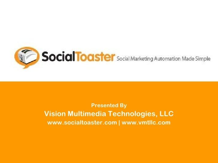 Presented By Vision Multimedia Technologies, LLC www.socialtoaster.com | www.vmtllc.com