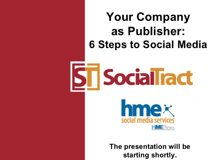 The presentation will be starting shortly. Your Company as Publisher: 6 Steps to Social Media