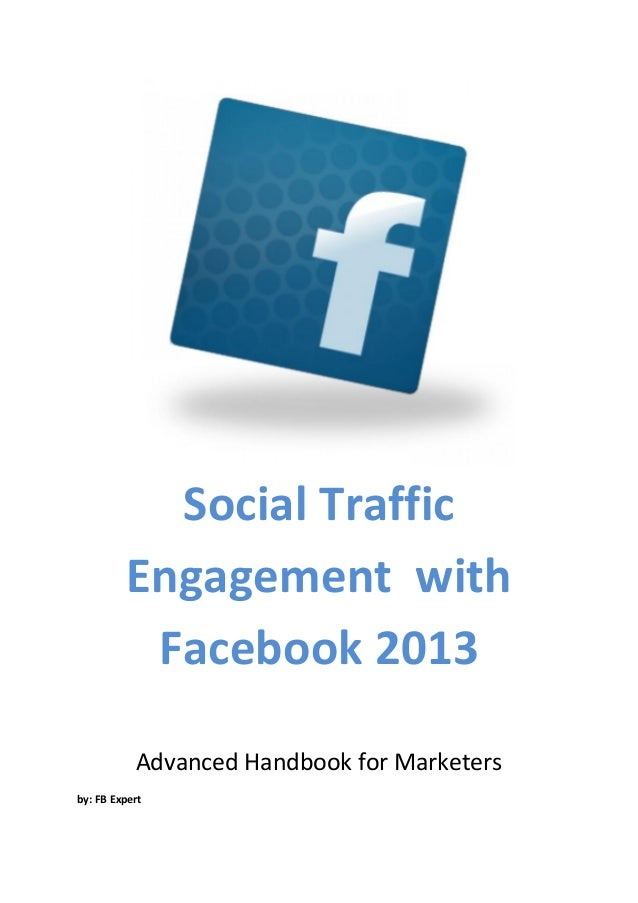 Social Traffic         Engagement with          Facebook 2013           Advanced Handbook for Marketersby: FB Expert