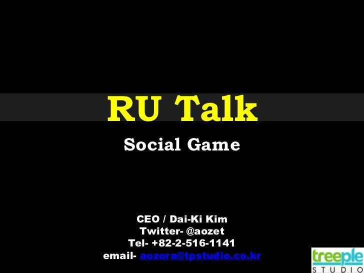 RU Talk   Social Game      CEO / Dai-Ki Kim       Twitter- @aozet    Tel- +82-2-516-1141email- aozora@tpstudio.co.kr