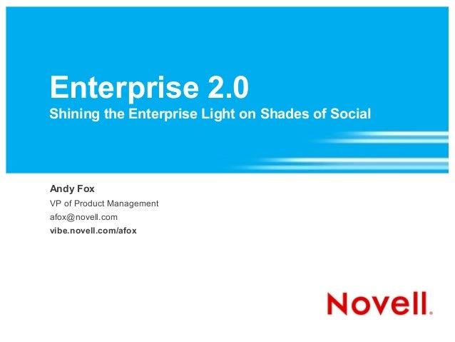 Enterprise 2.0 Shining the Enterprise Light on Shades of Social Andy Fox VP of Product Management afox@novell.com vibe.nov...