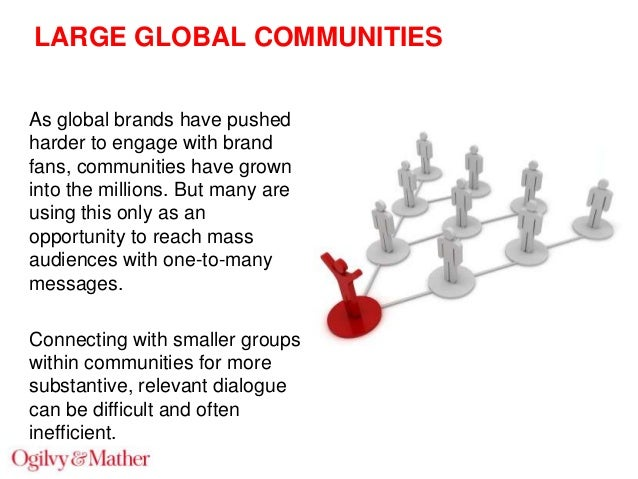 LARGE GLOBAL COMMUNITIES As global brands have pushed harder to engage with brand fans, communities have grown into the mi...