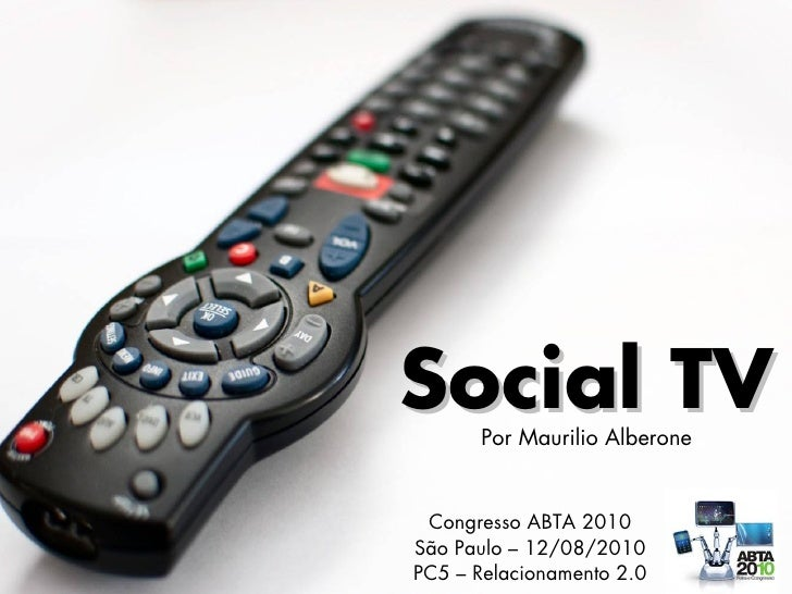 Social TV Congresso ABTA 2010 São Paulo – 12/08/2010 PC5 – Relacionamento 2.0 Por Maurilio Alberone