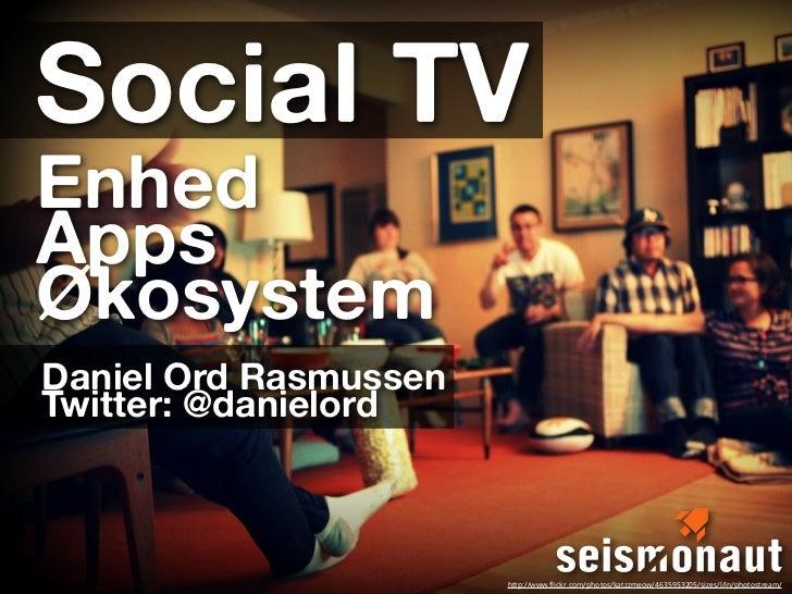 Social TVEnhedAppsØkosystemDaniel Ord RasmussenTwitter: @danielord                       http://www.flickr.com/photos/katz...
