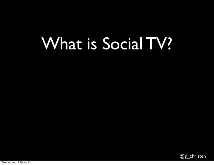What is Social TV?                                              @g_christenWednesday, 14 March 12