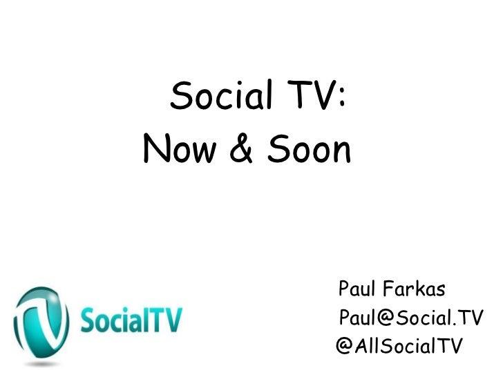 Social TV:Now & Soon          Paul Farkas          Paul@Social.TV          @AllSocialTV