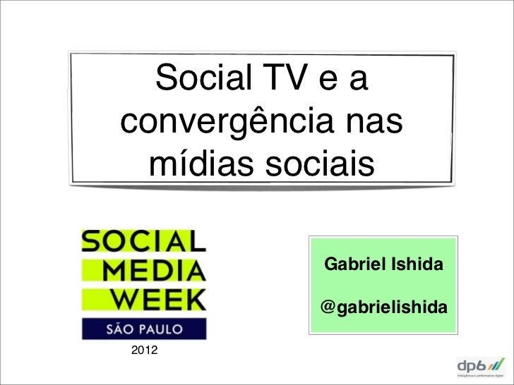 Social TV e aconvergência nas  mídias sociais           Gabriel Ishida           @gabrielishida2012