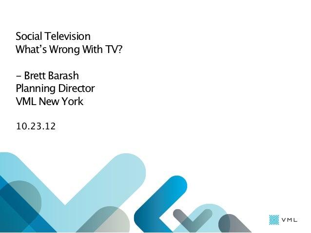 Social TelevisionWhat's Wrong With TV?- Brett BarashPlanning DirectorVML New York10.23.12