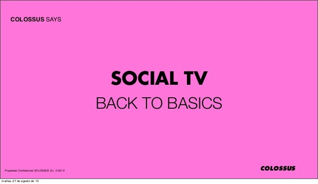 Propiedad Confidencial COLOSSUS S.L. © 2013 COLOSSUS COLOSSUS SAYS SOCIAL TV BACK TO BASICS martes, 27 de agosto de 13