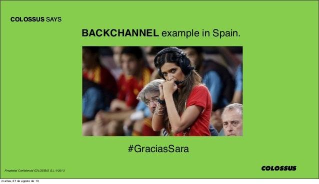 Propiedad Confidencial COLOSSUS S.L. © 2013 COLOSSUS COLOSSUS SAYS COLOSSUS #GraciasSara BACKCHANNEL example in Spain. COLO...