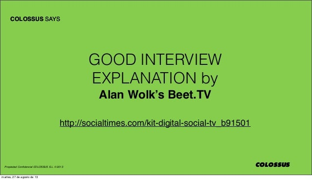 Propiedad Confidencial COLOSSUS S.L. © 2013 COLOSSUS COLOSSUS SAYS COLOSSUS GOOD INTERVIEW EXPLANATION by Alan Wolk's Beet....