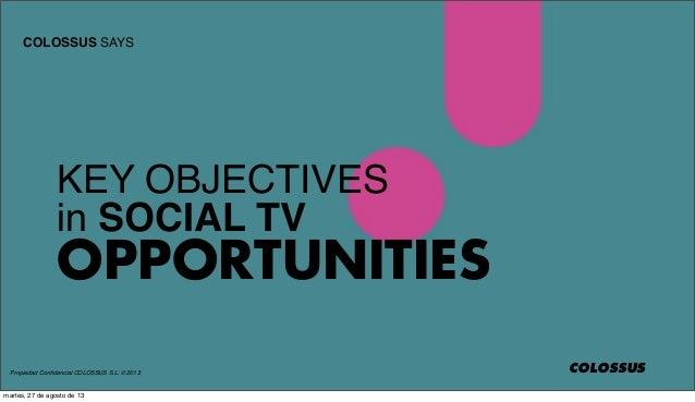 Propiedad Confidencial COLOSSUS S.L. © 2013 COLOSSUS SAYS COLOSSUS KEY OBJECTIVES in SOCIAL TV OPPORTUNITIES martes, 27 de ...