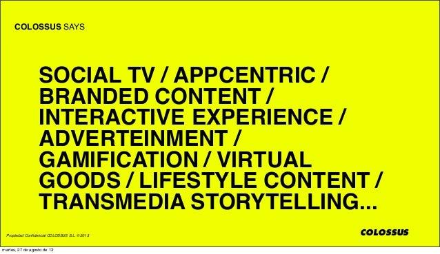 Propiedad Confidencial COLOSSUS S.L. © 2013 COLOSSUS SAYS COLOSSUS SOCIAL TV / APPCENTRIC / BRANDED CONTENT / INTERACTIVE E...