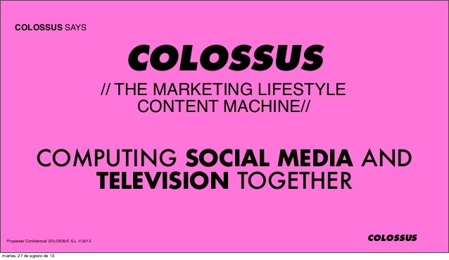 Propiedad Confidencial COLOSSUS S.L. © 2013 COLOSSUS COLOSSUS SAYS COLOSSUS // THE MARKETING LIFESTYLE CONTENT MACHINE// CO...
