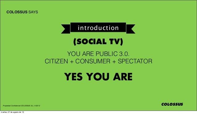 Propiedad Confidencial COLOSSUS S.L. © 2013 COLOSSUS SAYS COLOSSUS YOU ARE PUBLIC 3.0. CITIZEN + CONSUMER + SPECTATOR YES Y...