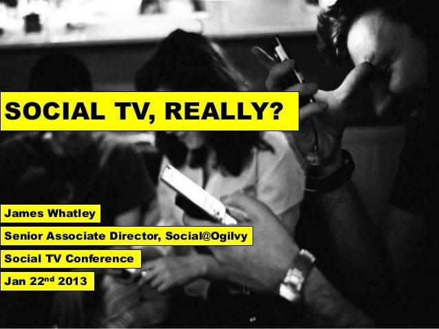 SOCIAL TV, REALLY?James WhatleySenior Associate Director, Social@OgilvySocial TV ConferenceJan 22nd 2013