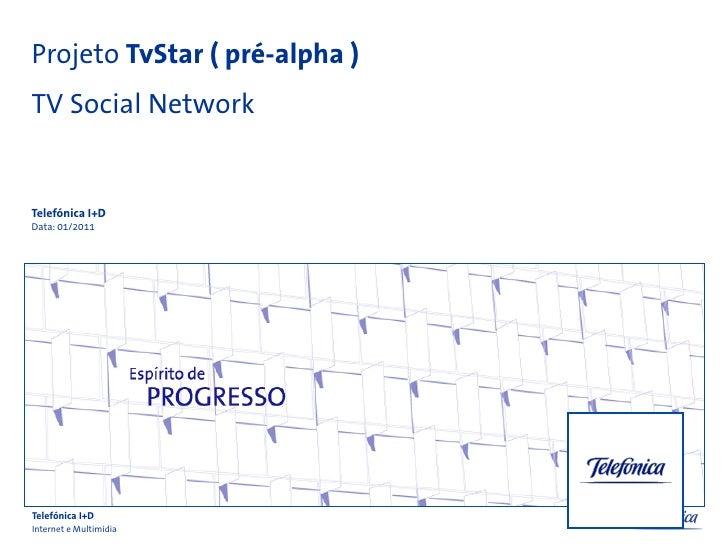 Projeto TvStar ( pré-alpha )TV Social NetworkTelefónica I+DData: 01/2011Telefónica I+DInternet e Multimídia