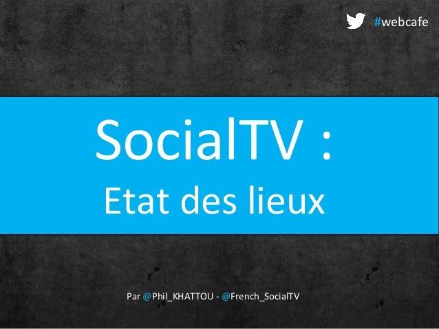 SocialTV :Etat des lieuxPar @Phil_KHATTOU - @French_SocialTV#webcafe
