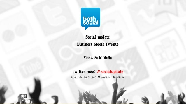 Social update Business Meets Twente Vine & Social Media  Twitter mee: #socialupdate 14 november 2013| 15:00 | Menno Both –...
