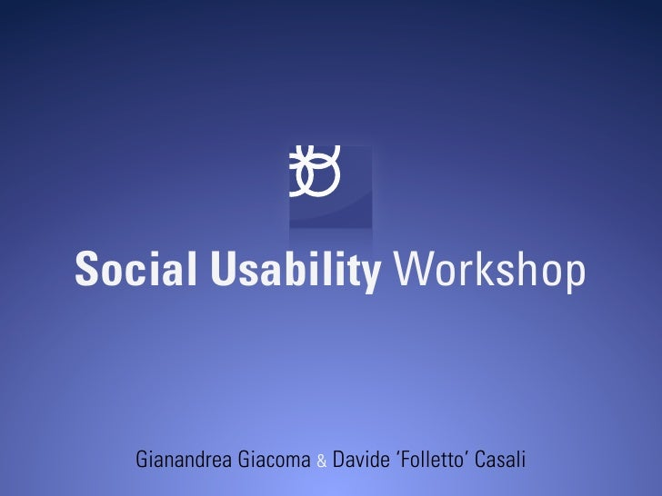 Social Usability Workshop      Gianandrea Giacoma & Davide 'Folletto' Casali