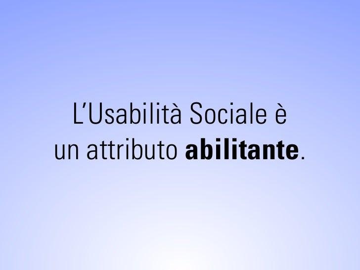 L'Usabilità Sociale è un attributo abilitante.