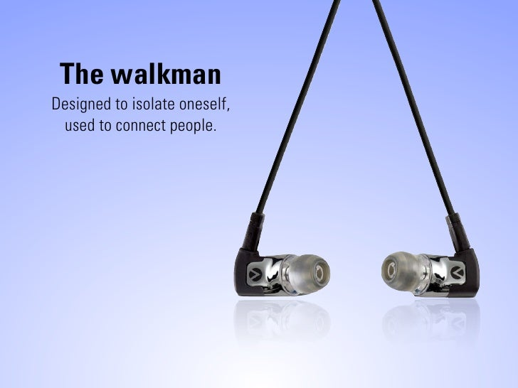 The walkman Designed to isolate oneself,  used to connect people.