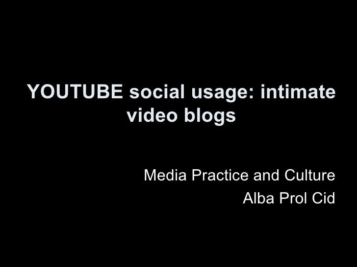 YOUTUBE social usage: intimate video blogs <ul><li>Media Practice and Culture </li></ul><ul><li>Alba Prol Cid </li></ul>
