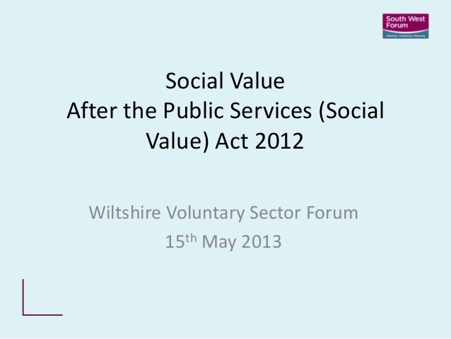 Social ValueAfter the Public Services (SocialValue) Act 2012Wiltshire Voluntary Sector Forum15th May 2013