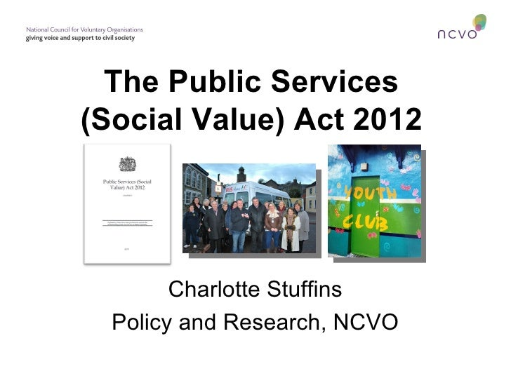 The Public Services(Social Value) Act 2012        Charlotte Stuffins  Policy and Research, NCVO