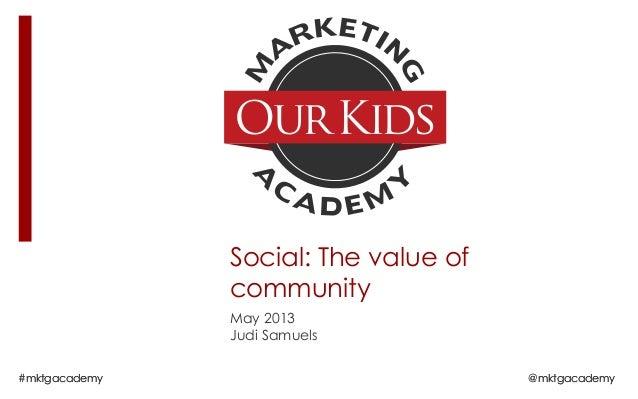 #mktgacademy @mktgacademySocial: The value ofcommunityMay 2013Judi Samuels#mktgacademy @mktgacademy