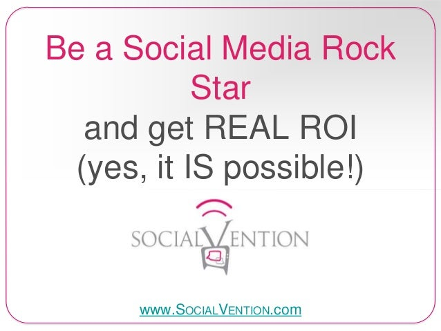 Be a Social Media Rock Star and get REAL ROI (yes, it IS possible!)  www.SOCIALVENTION.com