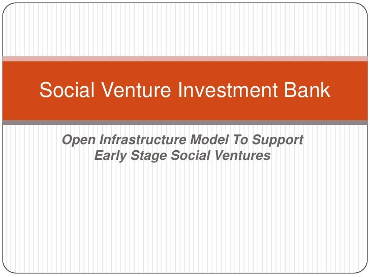 Open Infrastructure Model To Support Early Stage Social Ventures<br />Social Venture Investment Bank<br />