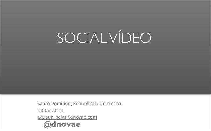 SOCIAL VÍDEOSanto Domingo, República Dominicana18.06.2011agustin.bejar@dnovae.com  @dnovae