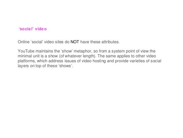 'social' video Online 'social' video sites do NOT have these attributes. YouTube maintains the 'show' metaphor, so from a ...
