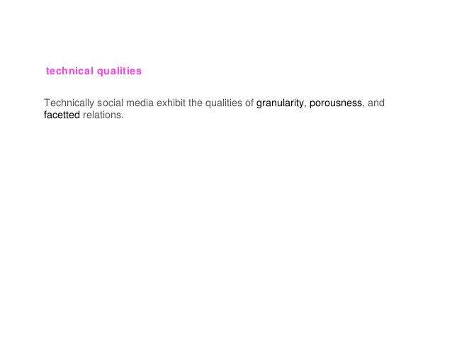 technical qualities Technically social media exhibit the qualities of granularity, porousness, and facetted relations.
