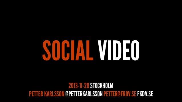 SOCIAL VIDEO 2013-11-20 STOCKHOLM PETTER KARLSSON @PETTERKARLSSON PETTER@FKDV.SE FKDV.SE