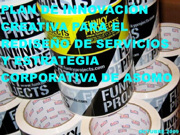 PLAN DE INNOVACIÓN CREATIVA PARA EL REDISEÑO DE SERVICIOS Y ESTRATEGIA CORPORATIVA DE ASOMO                    OCTUBRE 2009