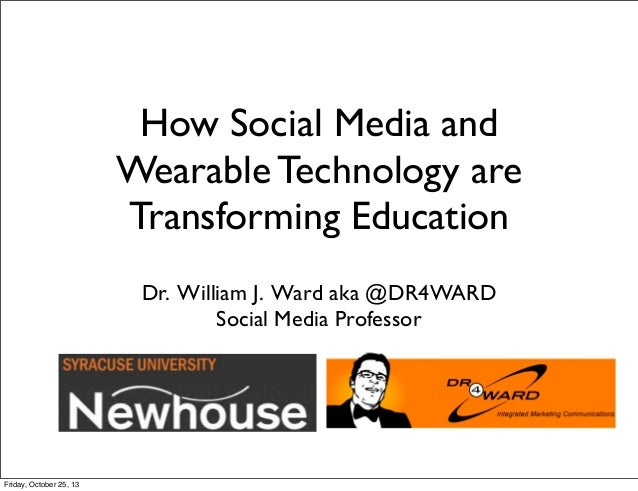 How Social Media and Wearable Technology are Transforming Education Dr. William J. Ward aka @DR4WARD Social Media Professo...