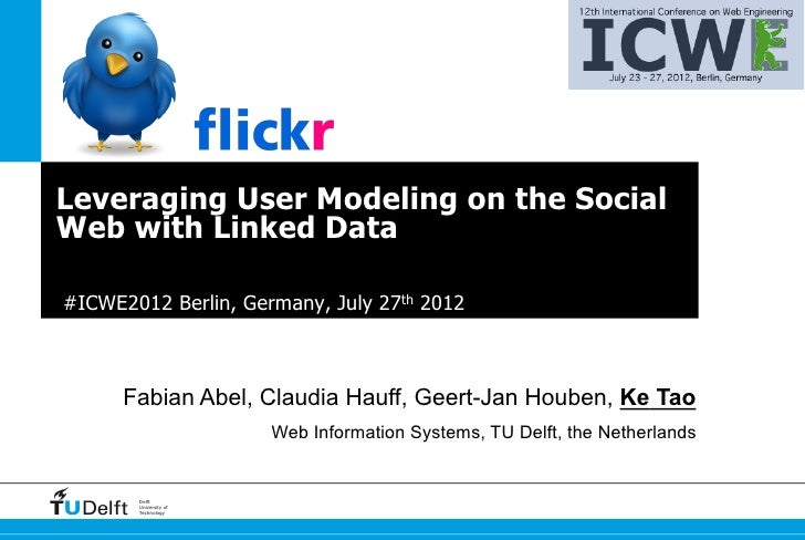 Leveraging User Modeling on the SocialWeb with Linked Data#ICWE2012 Berlin, Germany, July 27th 2012      Fabian Abel, Clau...
