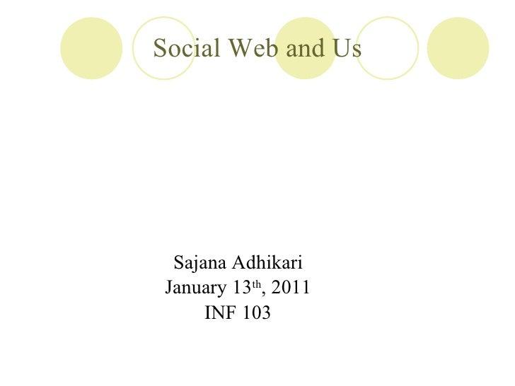 Social Web and Us <ul><li>Sajana Adhikari </li></ul><ul><li>January 13 th , 2011 </li></ul><ul><li>INF 103 </li></ul>