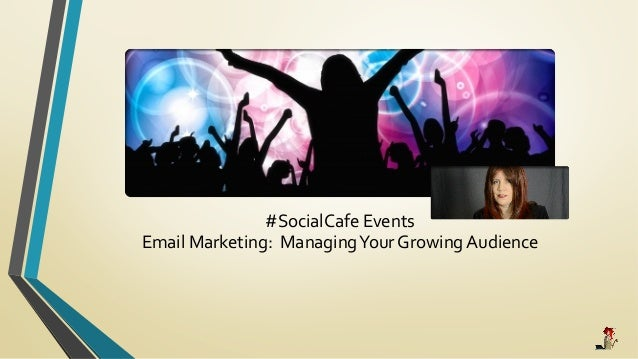 #SocialCafe	   Events	   	    Email	   Marketing:	   	   Managing	   Your	   Growing	   Audience