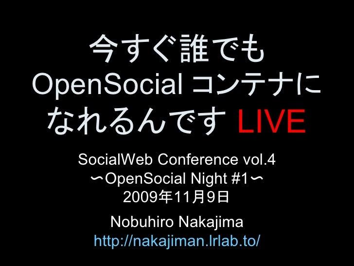 今すぐ誰でも OpenSocialコンテナに なれるんですLIVE   SocialWebConferencevol.4    〜OpenSocialNight#1〜         2009年11月9日        N...