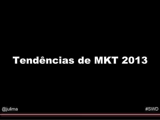 Tendências de MKT 2013@julima                  #SWD