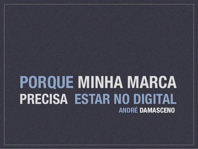 PORQUE MINHA MARCA  PRECISA ESTAR NO DIGITAL  ANDRÉ DAMASCENO