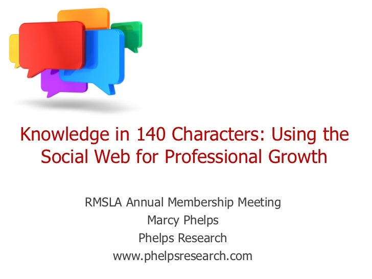 Knowledge in 140 Characters: Using the  Social Web for Professional Growth       RMSLA Annual Membership Meeting          ...