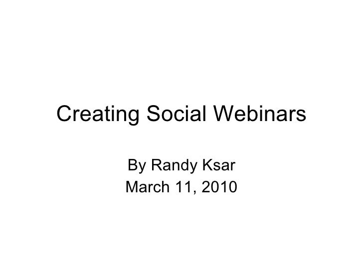 Creating Social Webinars By Randy Ksar @djksar March 11, 2010 Questions/feedback tweet with  # socinar