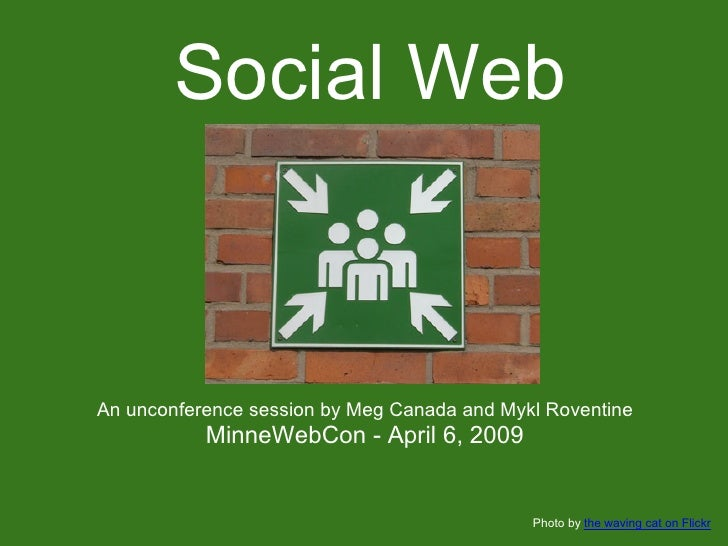 Social Web    An unconference session by Meg Canada and Mykl Roventine            MinneWebCon - April 6, 2009             ...