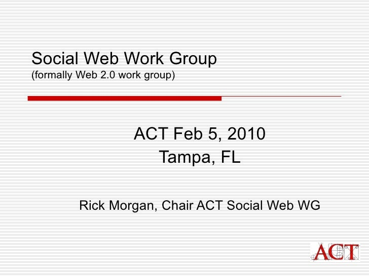 Social Web Work Group (formally Web 2.0 work group) ACT Feb 5, 2010 Tampa, FL Rick Morgan, Chair ACT Social Web WG