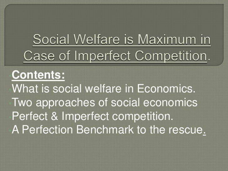 •Contents:•What  is social welfare in Economics.•Two approaches of social economics•Perfect & Imperfect competition.•A Per...